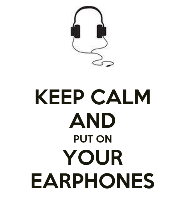 KEEP CALM AND PUT ON YOUR EARPHONES