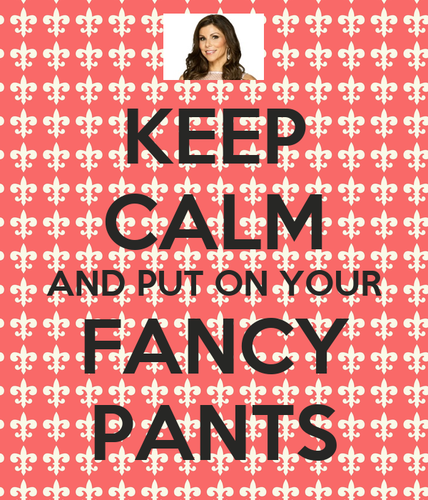 KEEP CALM AND PUT ON YOUR FANCY PANTS