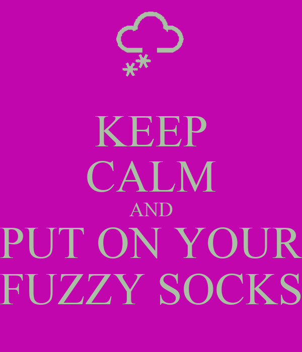 KEEP CALM AND PUT ON YOUR FUZZY SOCKS