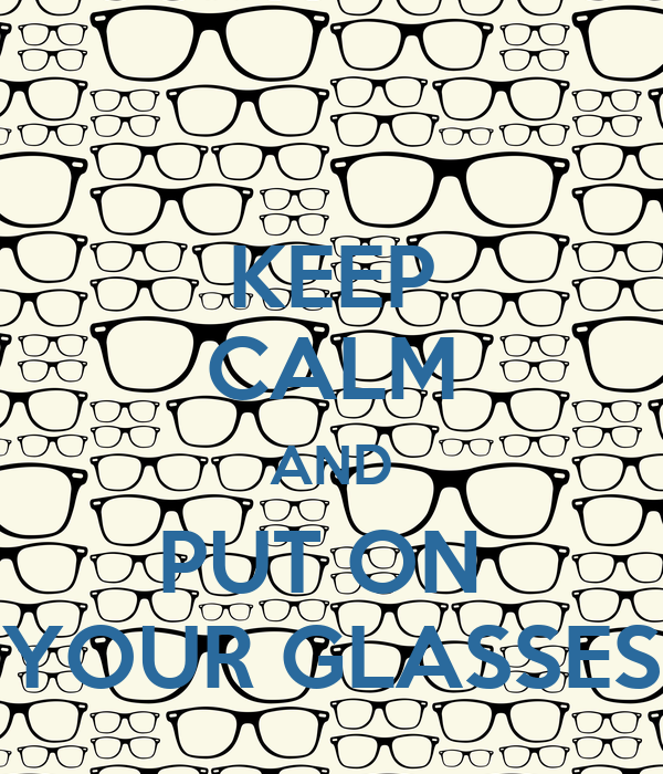 KEEP CALM AND PUT ON  YOUR GLASSES
