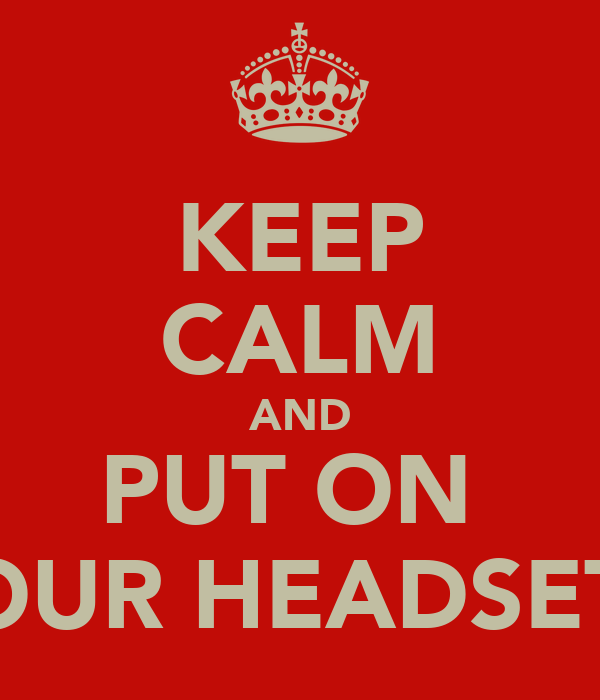KEEP CALM AND PUT ON  YOUR HEADSET !