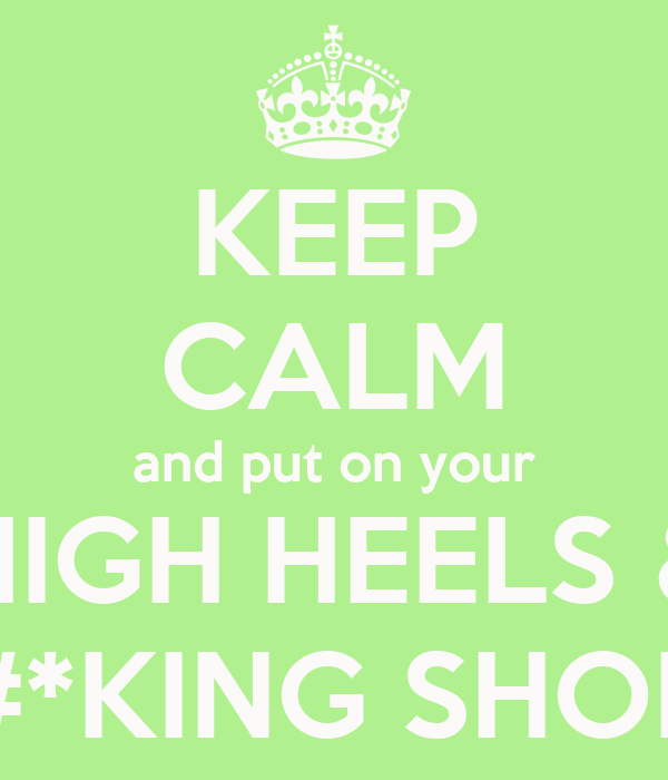 KEEP CALM and put on your HIGH HEELS & F#*KING SHOES