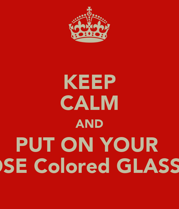 KEEP CALM AND PUT ON YOUR  ROSE Colored GLASSES