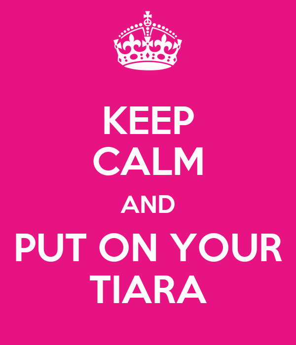 KEEP CALM AND PUT ON YOUR TIARA