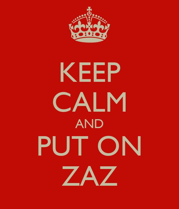 KEEP CALM AND PUT ON ZAZ