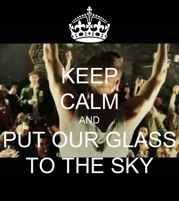 KEEP CALM AND PUT OUR GLASS TO THE SKY
