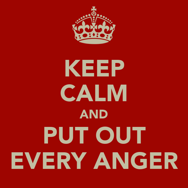 KEEP CALM AND PUT OUT EVERY ANGER