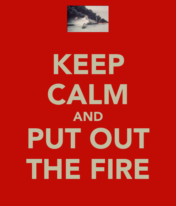 KEEP CALM AND PUT OUT THE FIRE