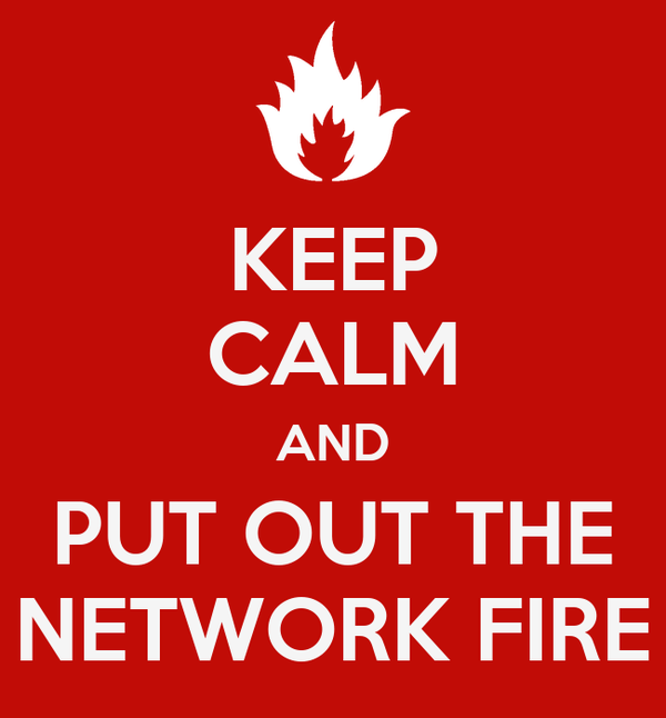 KEEP CALM AND PUT OUT THE NETWORK FIRE