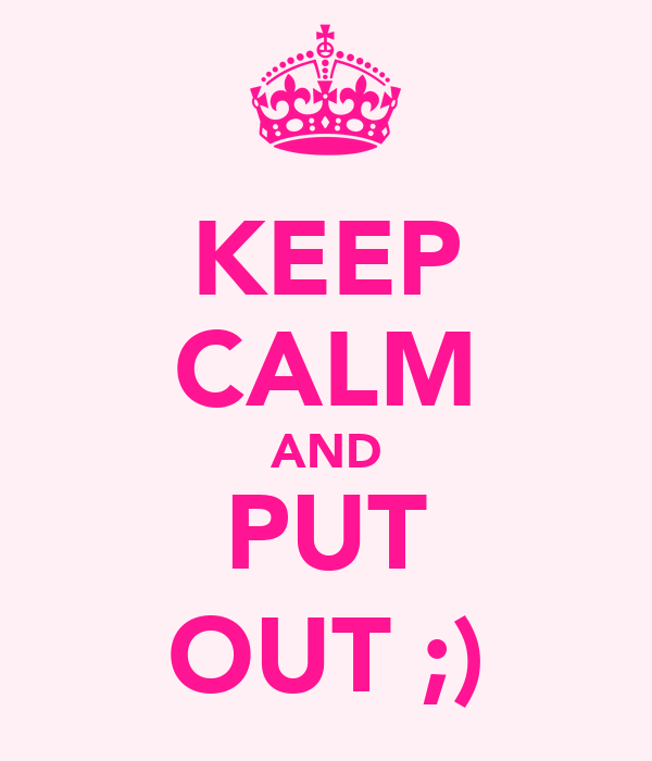 KEEP CALM AND PUT OUT ;)