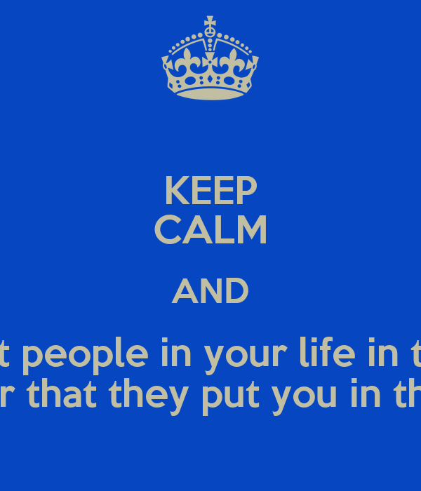 KEEP CALM AND Put people in your life in the Order that they put you in theirs !
