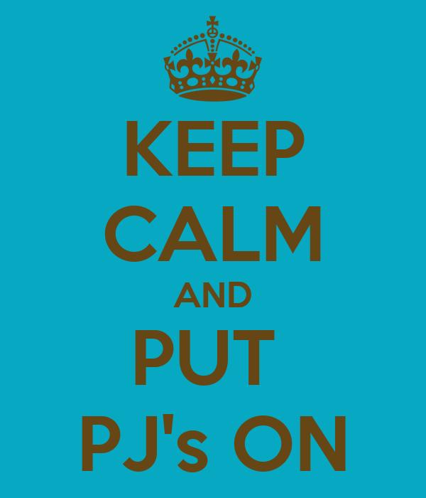 KEEP CALM AND PUT  PJ's ON
