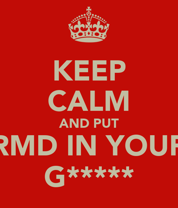 KEEP CALM AND PUT RMD IN YOUR G*****