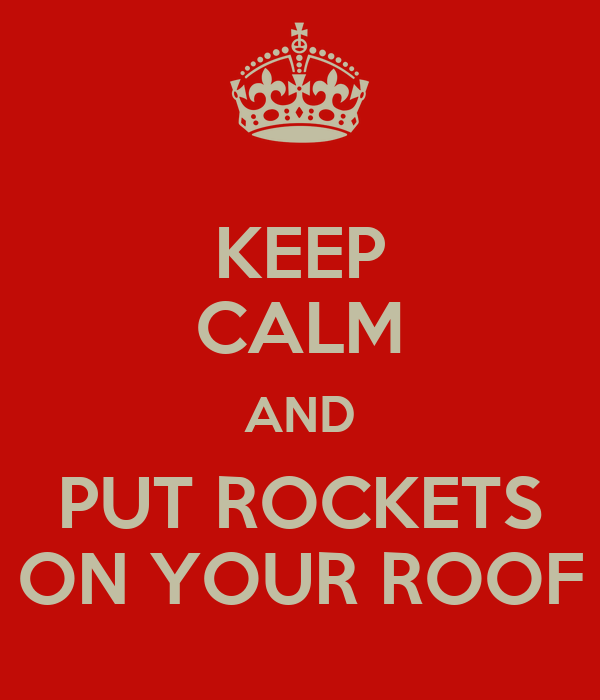 KEEP CALM AND PUT ROCKETS ON YOUR ROOF