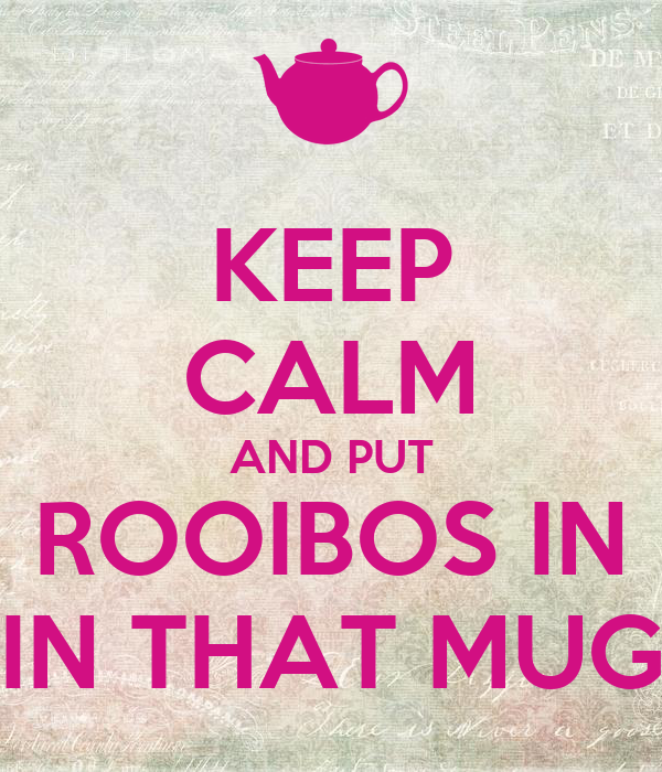 KEEP CALM AND PUT ROOIBOS IN IN THAT MUG