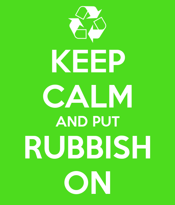 KEEP CALM AND PUT RUBBISH ON