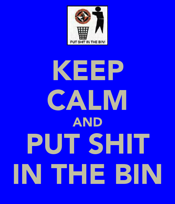 KEEP CALM AND PUT SHIT IN THE BIN