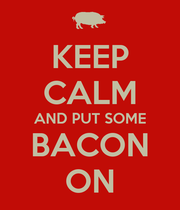 KEEP CALM AND PUT SOME BACON ON