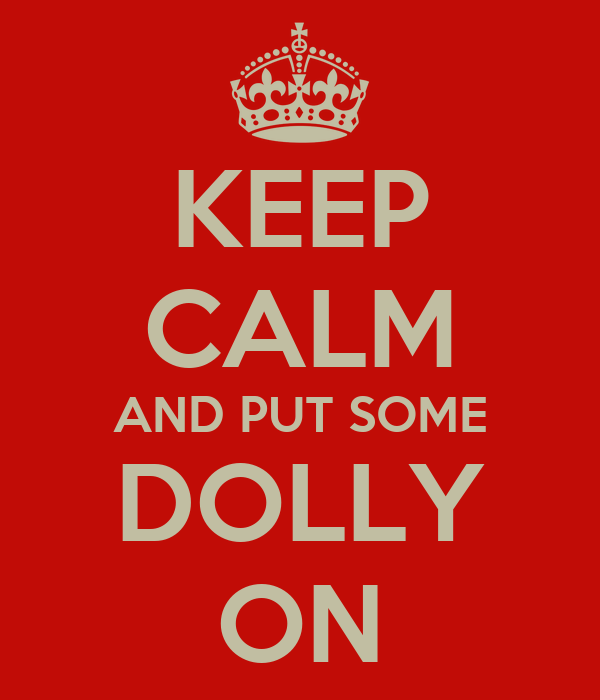 KEEP CALM AND PUT SOME DOLLY ON