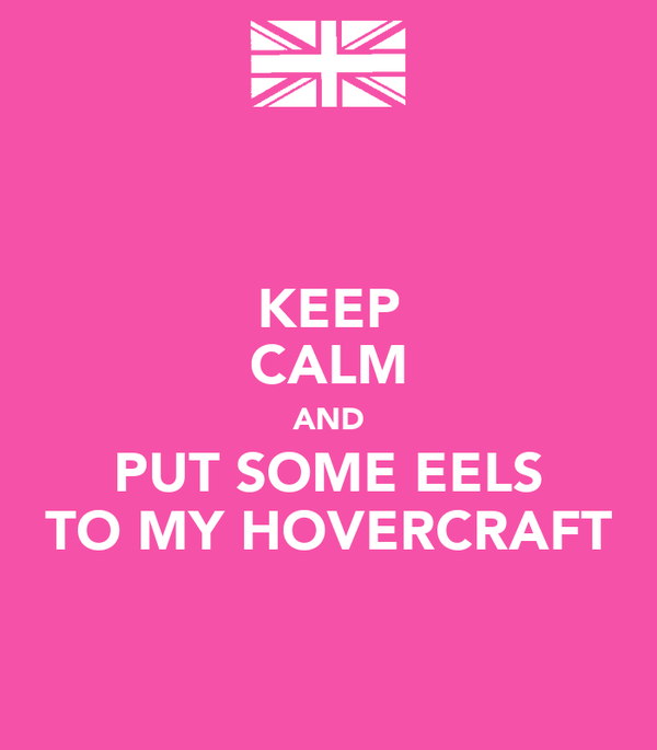 KEEP CALM AND PUT SOME EELS TO MY HOVERCRAFT