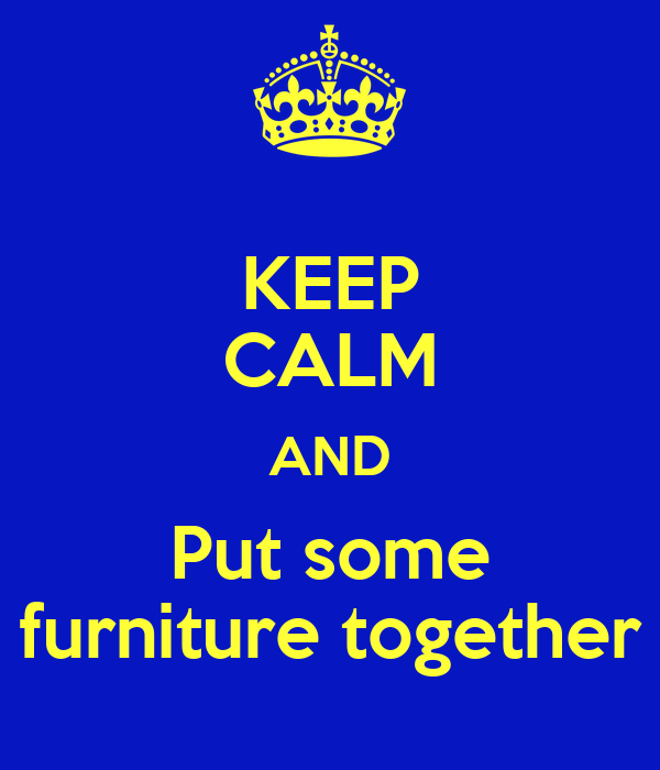 KEEP CALM AND Put some furniture together