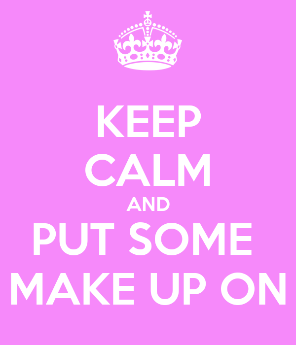 KEEP CALM AND PUT SOME  MAKE UP ON