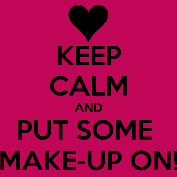 KEEP CALM AND PUT SOME  MAKE-UP ON!