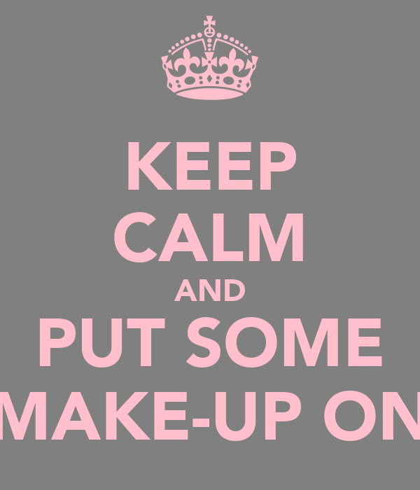 KEEP CALM AND PUT SOME MAKE-UP ON