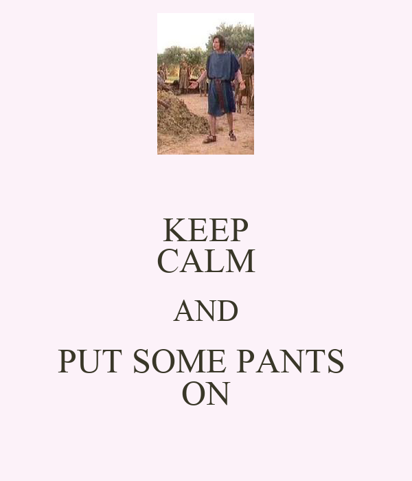 KEEP CALM AND PUT SOME PANTS  ON