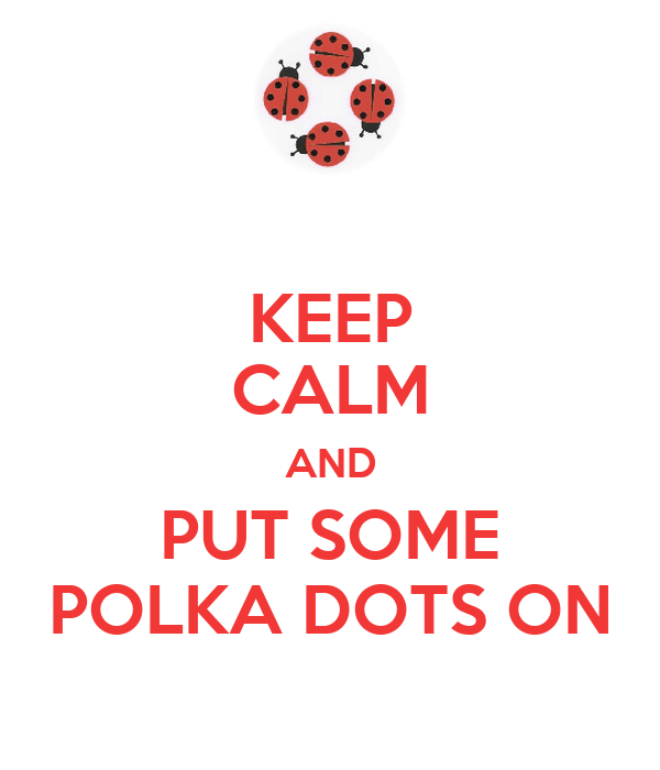 KEEP CALM AND PUT SOME POLKA DOTS ON