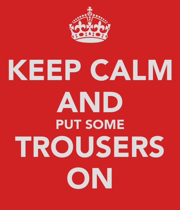 KEEP CALM AND PUT SOME TROUSERS ON