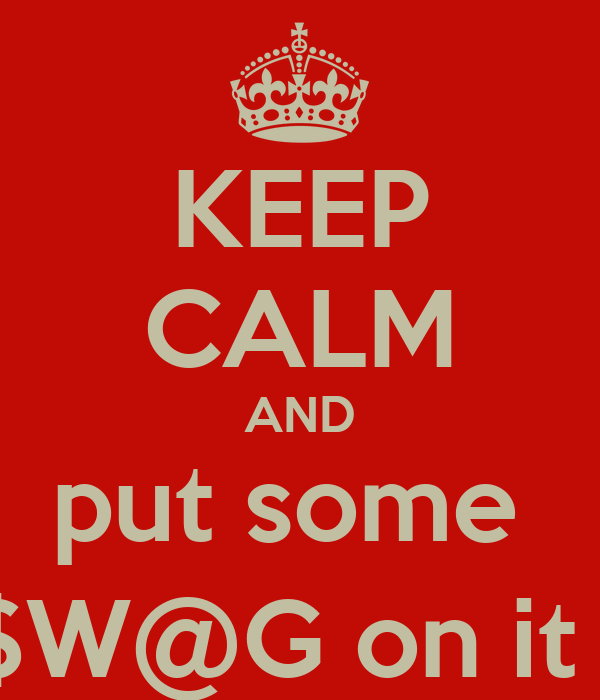 KEEP CALM AND put some  $W@G on it !