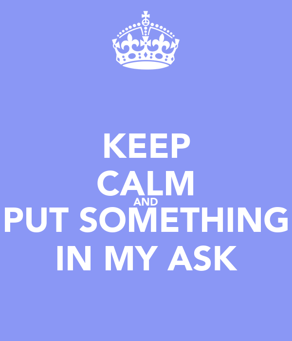 KEEP CALM AND PUT SOMETHING IN MY ASK