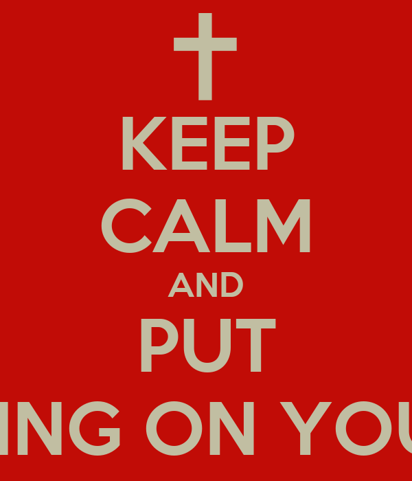 KEEP CALM AND PUT SOMETHING ON YOUR BACK