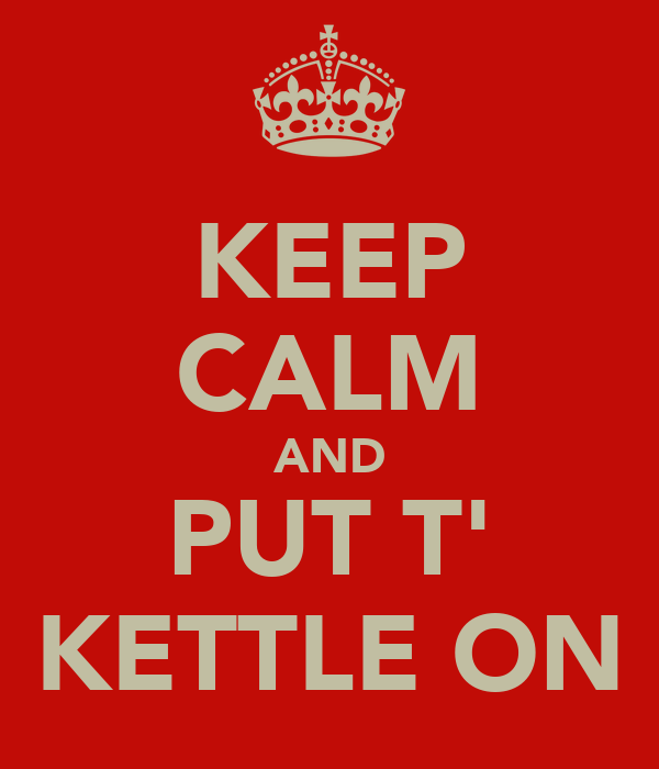 KEEP CALM AND PUT T' KETTLE ON