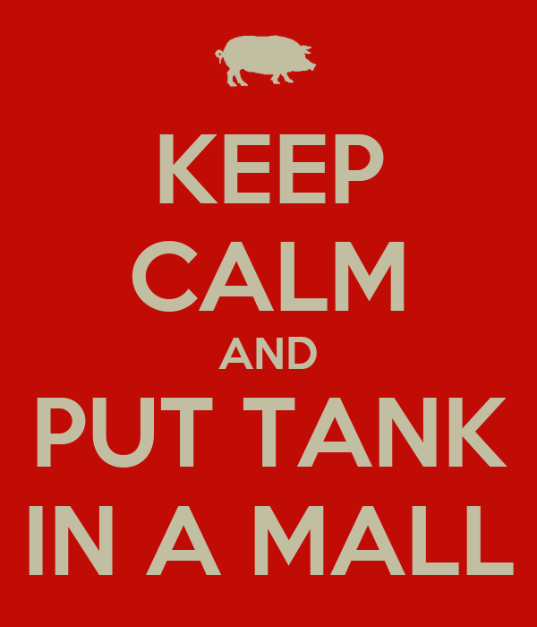KEEP CALM AND PUT TANK IN A MALL