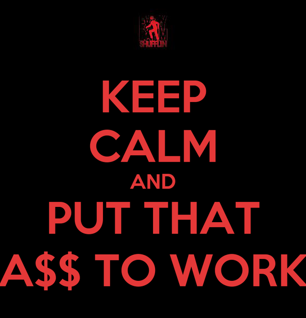 KEEP CALM AND PUT THAT A$$ TO WORK