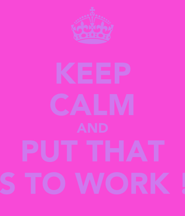 KEEP CALM AND PUT	THAT ASS TO WORK !xx