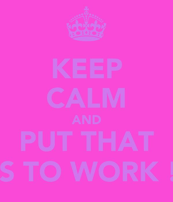 KEEP CALM AND PUTTHAT ASS TO WORK !xx