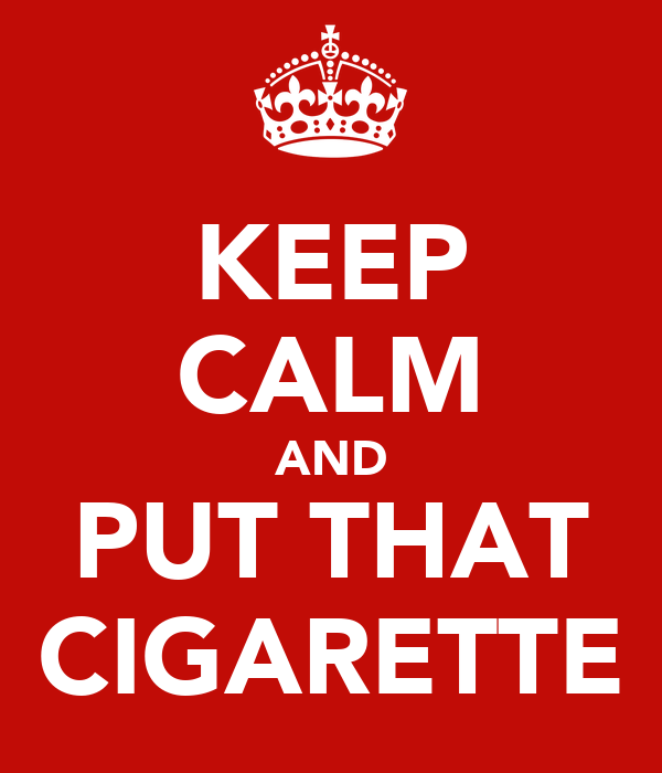 KEEP CALM AND PUT THAT CIGARETTE