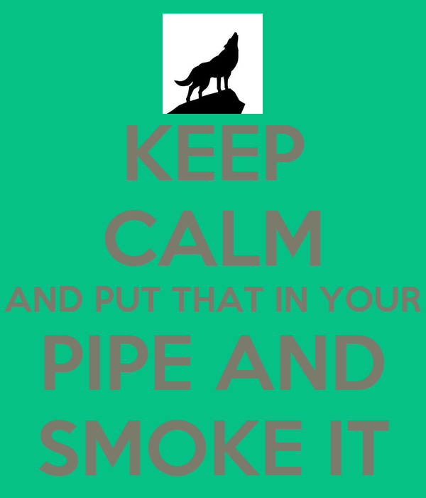 KEEP CALM AND PUT THAT IN YOUR PIPE AND SMOKE IT