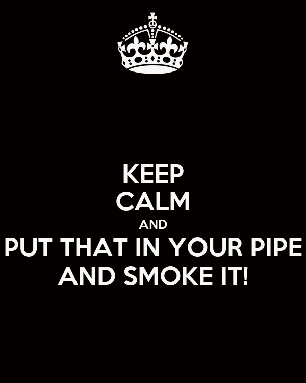 KEEP CALM AND PUT THAT IN YOUR PIPE AND SMOKE IT!