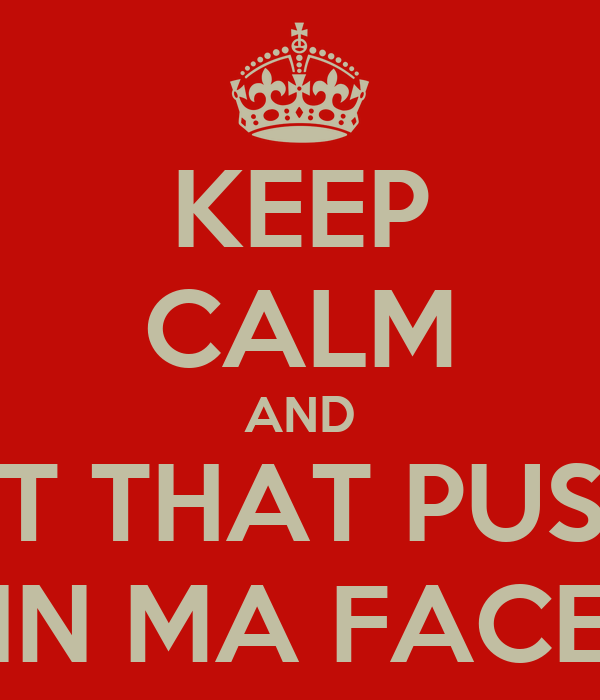 KEEP CALM AND PUT THAT PUSSY IN MA FACE