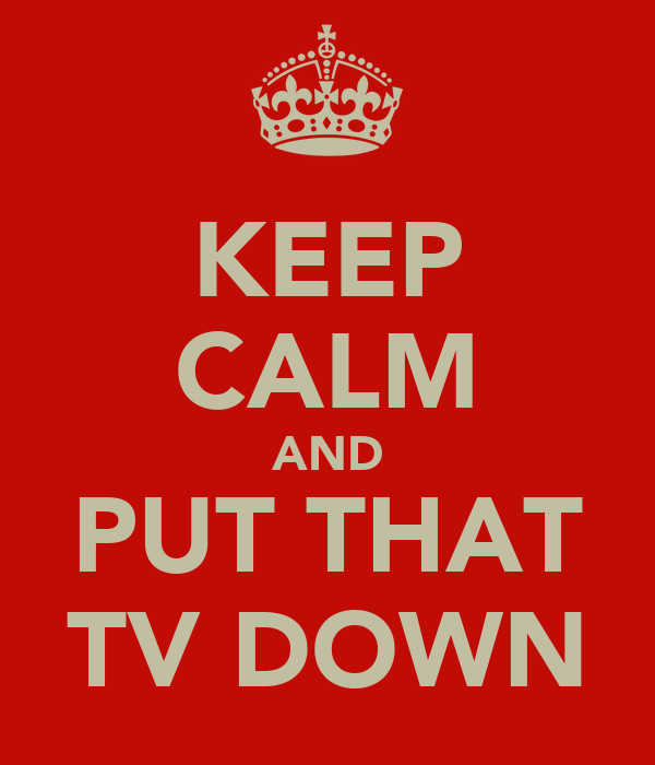 KEEP CALM AND PUT THAT TV DOWN