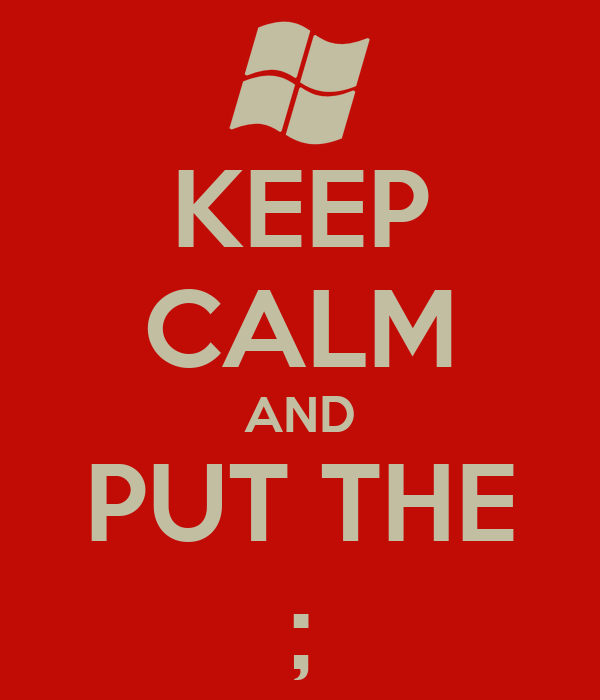 KEEP CALM AND PUT THE ;