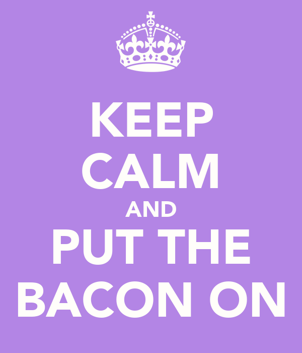 KEEP CALM AND PUT THE BACON ON