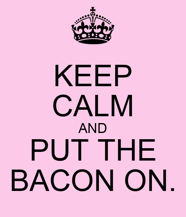 KEEP CALM AND PUT THE BACON ON.