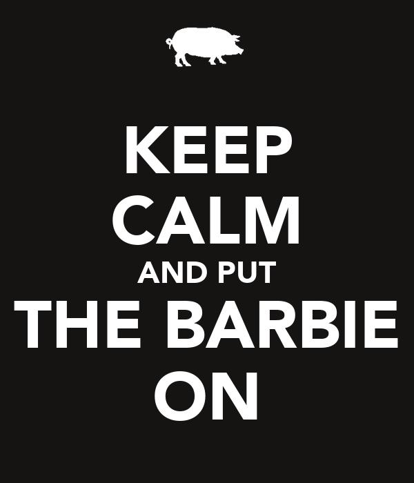KEEP CALM AND PUT THE BARBIE ON