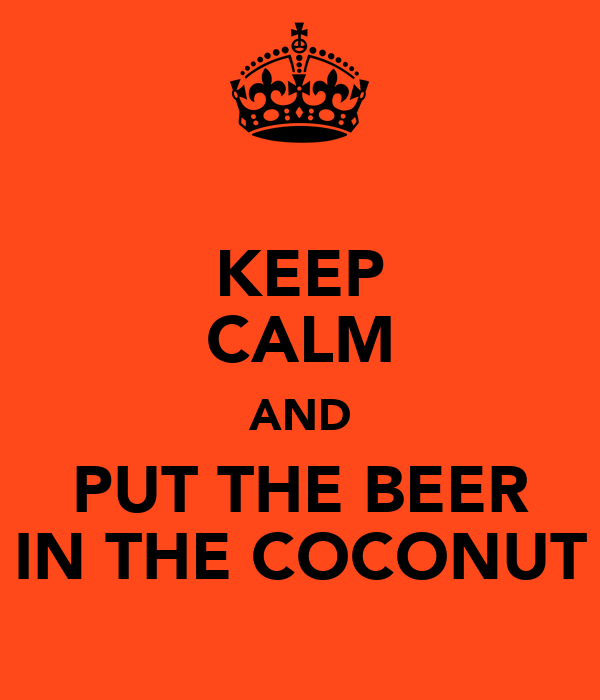 KEEP CALM AND PUT THE BEER IN THE COCONUT