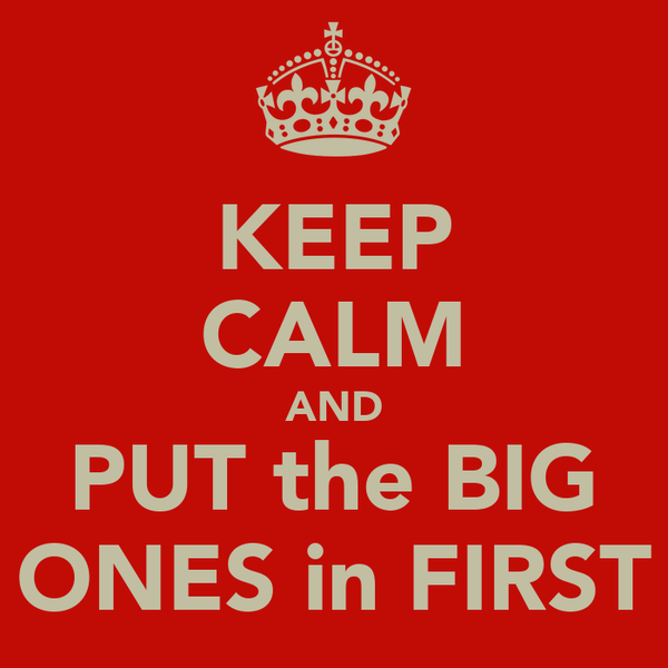 KEEP CALM AND PUT the BIG ONES in FIRST